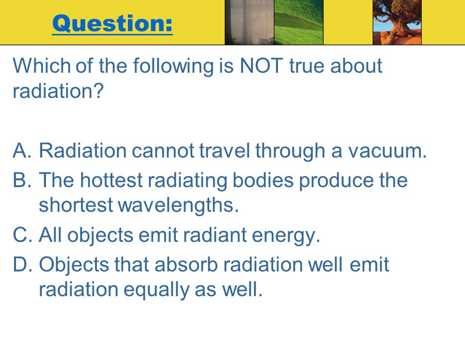 Question: Which of the following is NOT true about radiation? A.Radiation cannot travel through a vacuum. B.The hottest radiating bodies produce the s
