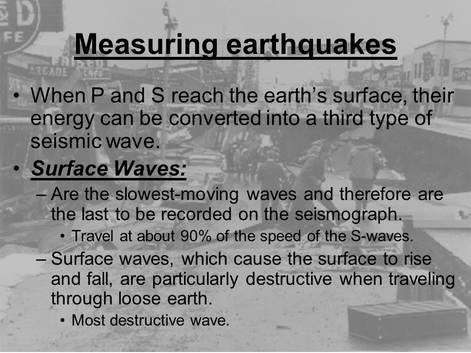 Measuring earthquakes When P and S reach the earth's surface, their energy can be converted into a third type of seismic wave. Surface Waves: –Are the