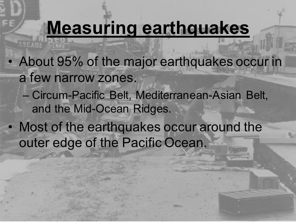 Measuring earthquakes About 95% of the major earthquakes occur in a few narrow zones. –Circum-Pacific Belt, Mediterranean-Asian Belt, and the Mid-Ocea