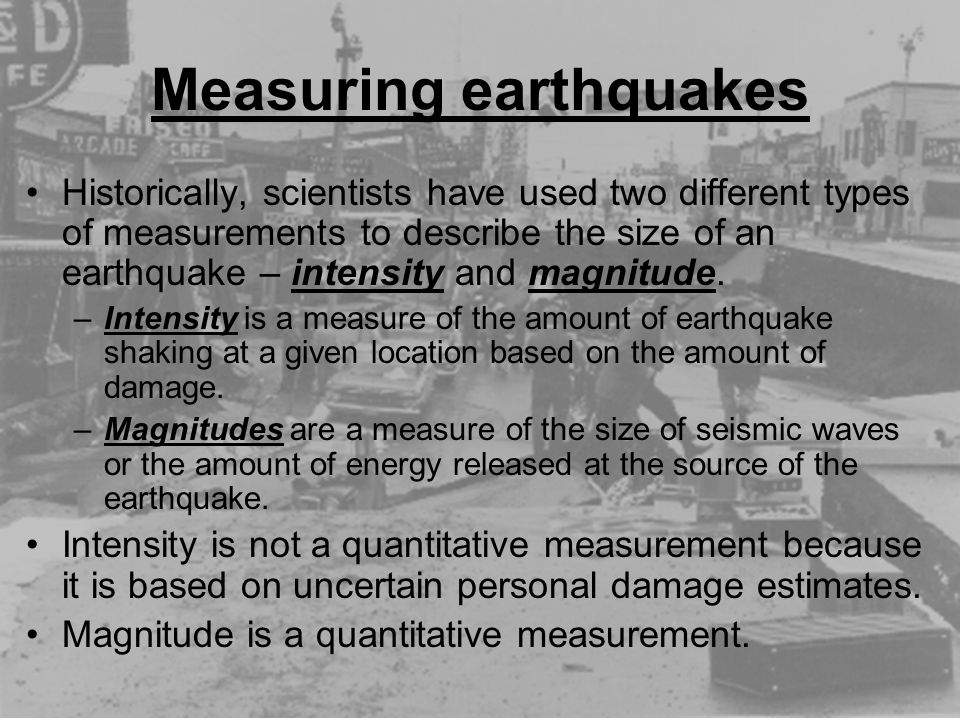 Historically, scientists have used two different types of measurements to describe the size of an earthquake – intensity and magnitude. –Intensity is