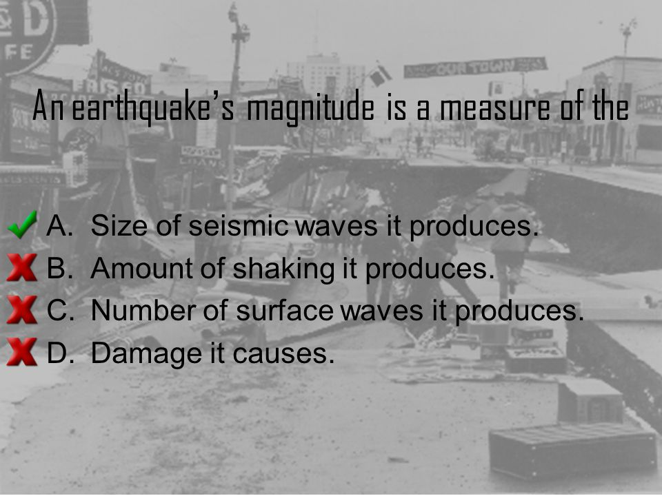 An earthquake ' s magnitude is a measure of the A.Size of seismic waves it produces. B.Amount of shaking it produces. C.Number of surface waves it pro