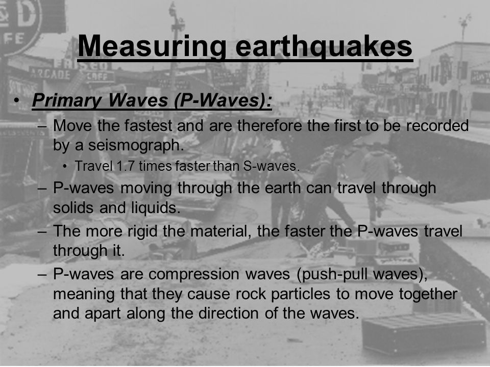 Measuring earthquakes Primary Waves (P-Waves): –Move the fastest and are therefore the first to be recorded by a seismograph. Travel 1.7 times faster