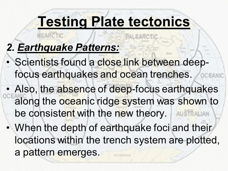 Testing Plate tectonics 2. Earthquake Patterns: Scientists found a close link between deep- focus earthquakes and ocean trenches. Also, the absence of