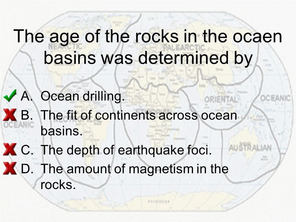 The age of the rocks in the ocaen basins was determined by A.Ocean drilling. B.The fit of continents across ocean basins. C.The depth of earthquake fo