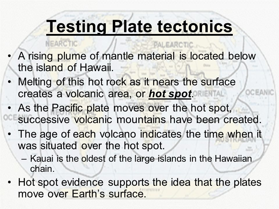 Testing Plate tectonics A rising plume of mantle material is located below the island of Hawaii. Melting of this hot rock as it nears the surface crea