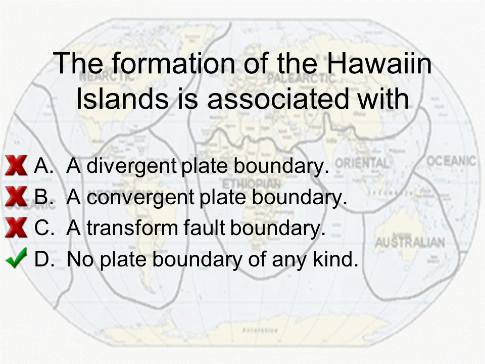 The formation of the Hawaiin Islands is associated with A.A divergent plate boundary. B.A convergent plate boundary. C.A transform fault boundary. D.N