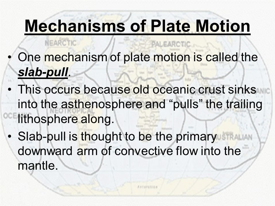 Mechanisms of Plate Motion One mechanism of plate motion is called the slab-pull. This occurs because old oceanic crust sinks into the asthenosphere a