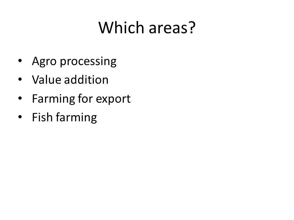 Which areas Agro processing Value addition Farming for export Fish farming