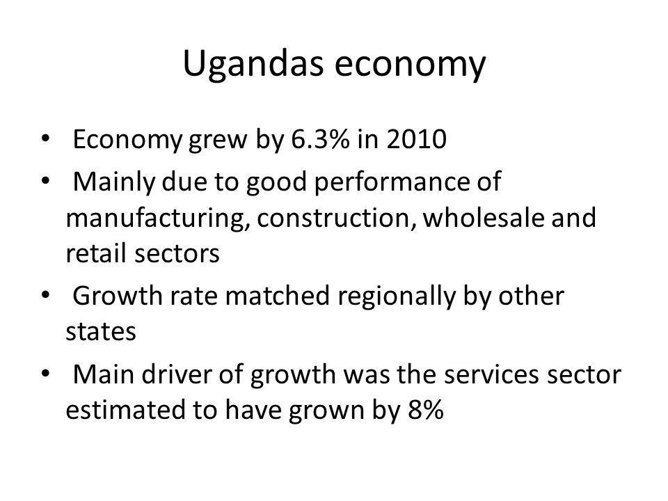 Ugandas economy Economy grew by 6.3% in 2010 Mainly due to good performance of manufacturing, construction, wholesale and retail sectors Growth rate matched regionally by other states Main driver of growth was the services sector estimated to have grown by 8%