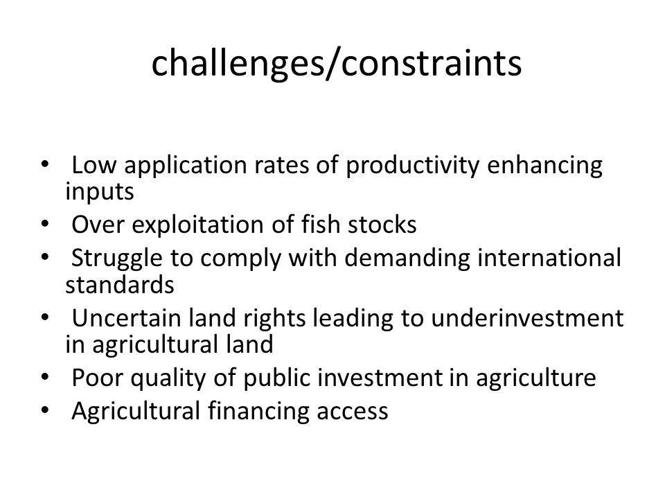 challenges/constraints Low application rates of productivity enhancing inputs Over exploitation of fish stocks Struggle to comply with demanding international standards Uncertain land rights leading to underinvestment in agricultural land Poor quality of public investment in agriculture Agricultural financing access