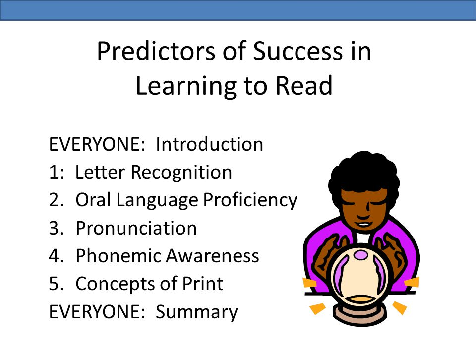 EVERYONE: Introduction 1: Letter Recognition 2.Oral Language Proficiency 3.Pronunciation 4.Phonemic Awareness 5.Concepts of Print EVERYONE: Summary