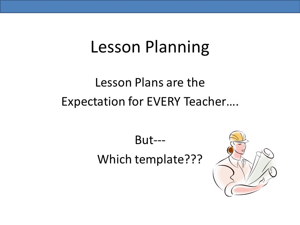 Lesson Planning Lesson Plans are the Expectation for EVERY Teacher…. But--- Which template