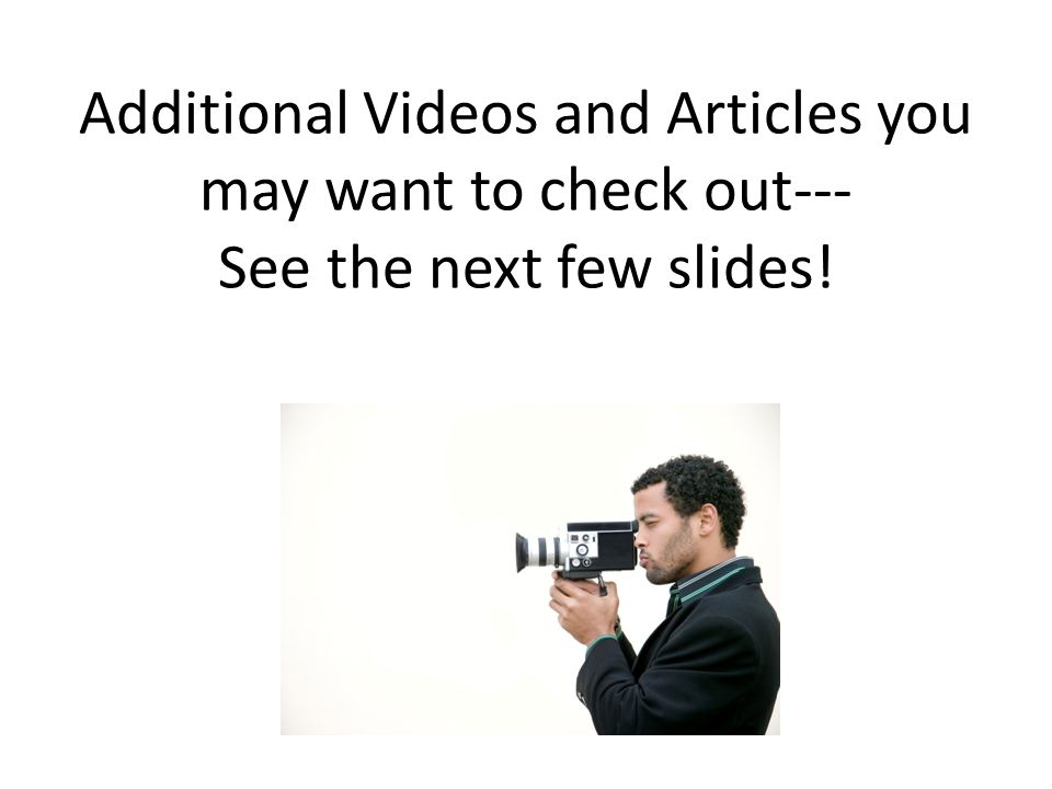 Additional Videos and Articles you may want to check out--- See the next few slides!