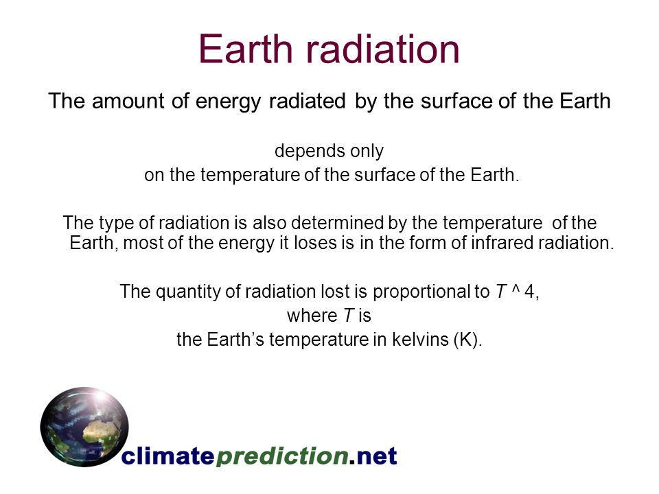 Earth radiation The amount of energy radiated by the surface of the Earth depends only on the temperature of the surface of the Earth. The type of rad
