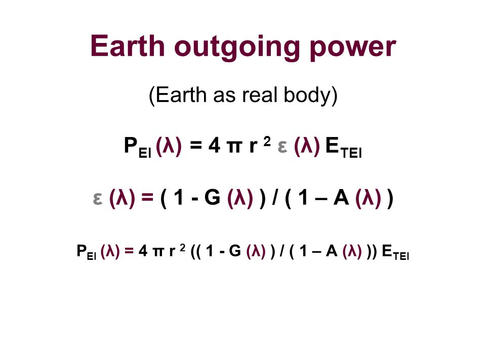 Earth outgoing power (Earth as real body) P EI (λ) = 4 π r 2 ε (λ) E TEI ε (λ) = ( 1 - G (λ) ) / ( 1 – A (λ) ) P EI (λ) = 4 π r 2 (( 1 - G (λ) ) / ( 1
