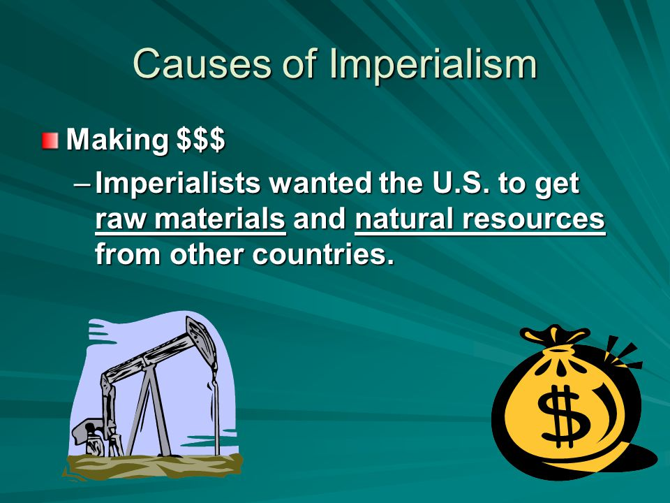 Causes of Imperialism Making $$$ –Imperialists wanted the U.S. to get raw materials and natural resources from other countries.