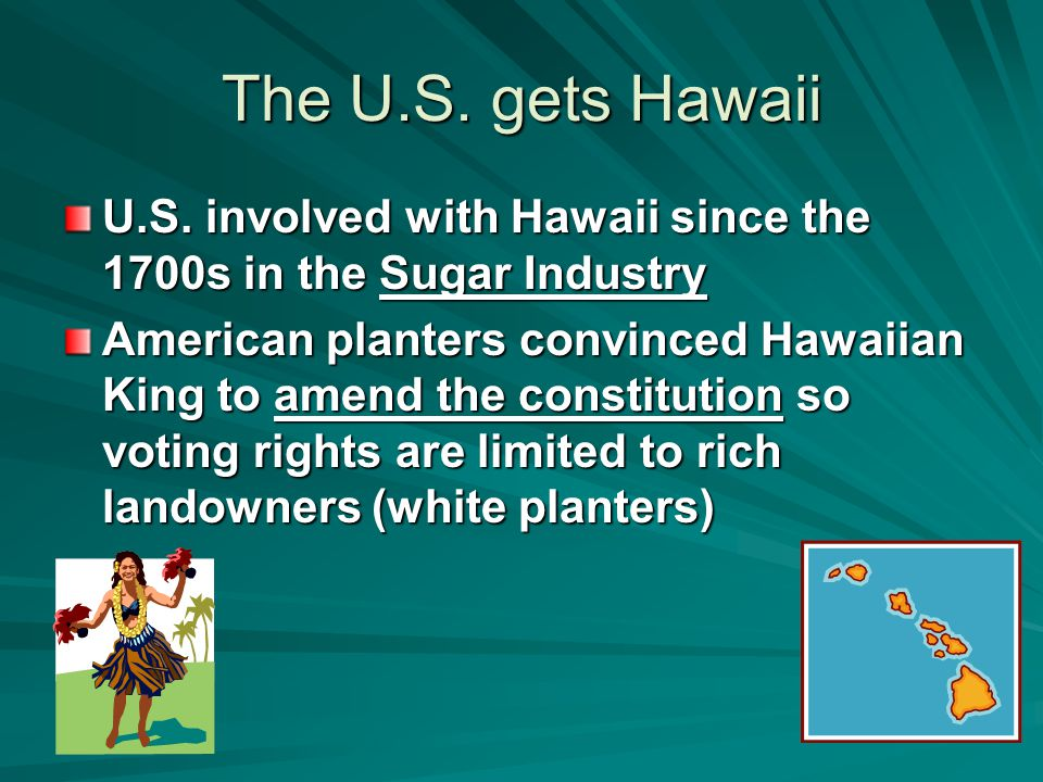The U.S. gets Hawaii U.S. involved with Hawaii since the 1700s in the Sugar Industry American planters convinced Hawaiian King to amend the constituti