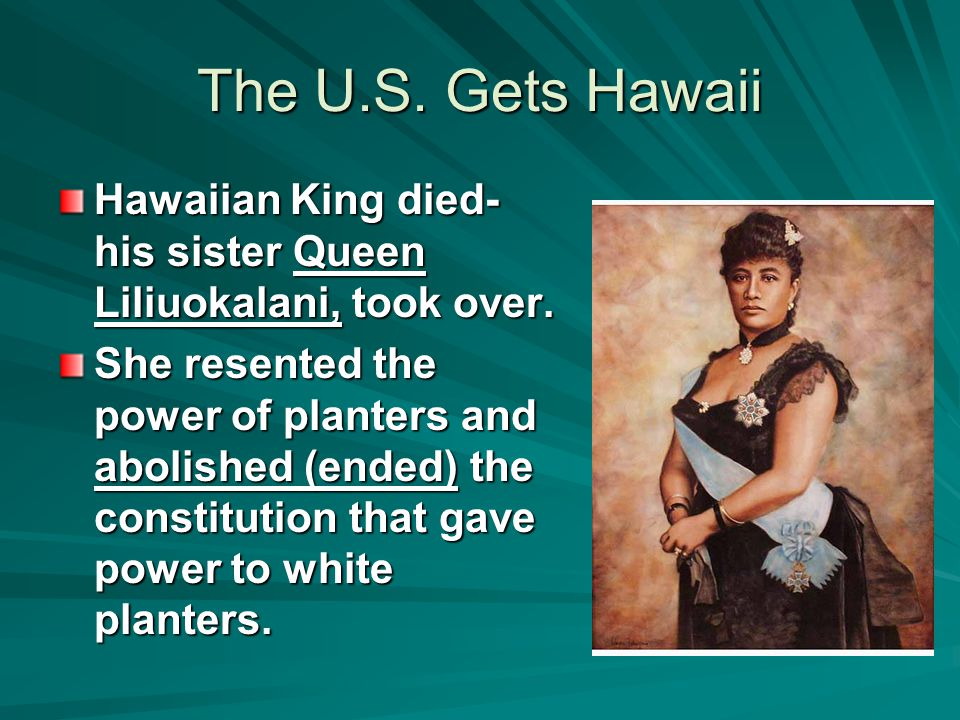 The U.S. Gets Hawaii Hawaiian King died- his sister Queen Liliuokalani, took over. She resented the power of planters and abolished (ended) the consti