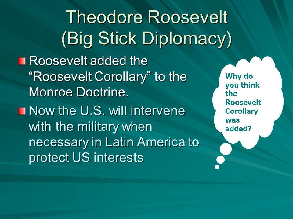 "Theodore Roosevelt (Big Stick Diplomacy) Roosevelt added the ""Roosevelt Corollary"" to the Monroe Doctrine. Now the U.S. will intervene with the milita"