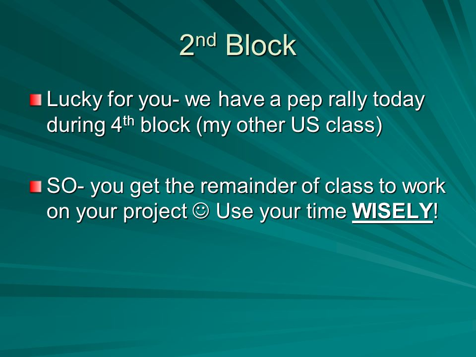 2 nd Block Lucky for you- we have a pep rally today during 4 th block (my other US class) SO- you get the remainder of class to work on your project U