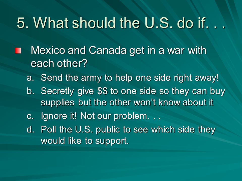 5. What should the U.S. do if... Mexico and Canada get in a war with each other? a.Send the army to help one side right away! b.Secretly give $$ to on