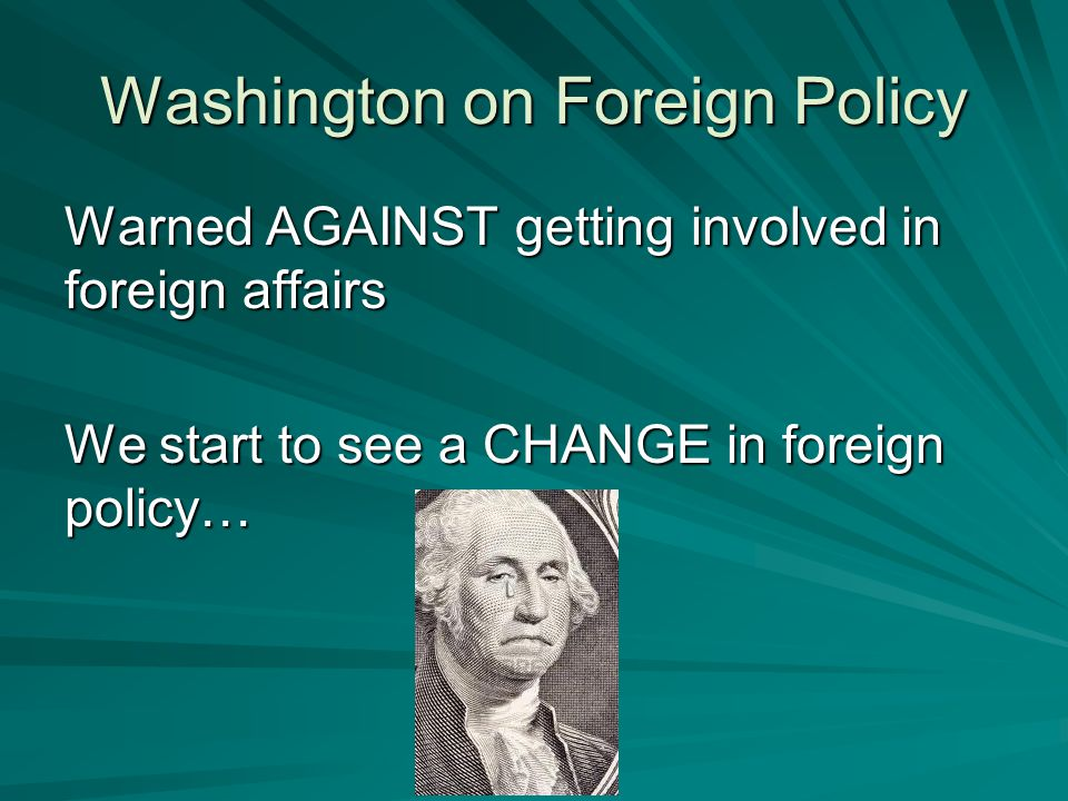 Washington on Foreign Policy Warned AGAINST getting involved in foreign affairs We start to see a CHANGE in foreign policy…