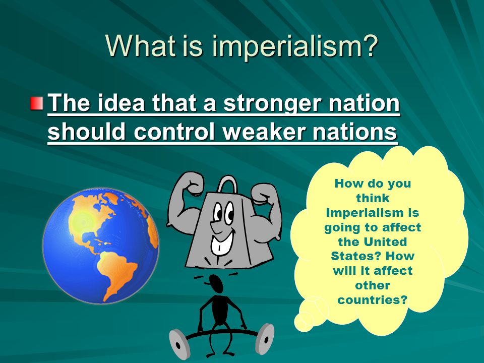 What is imperialism? The idea that a stronger nation should control weaker nations How do you think Imperialism is going to affect the United States?