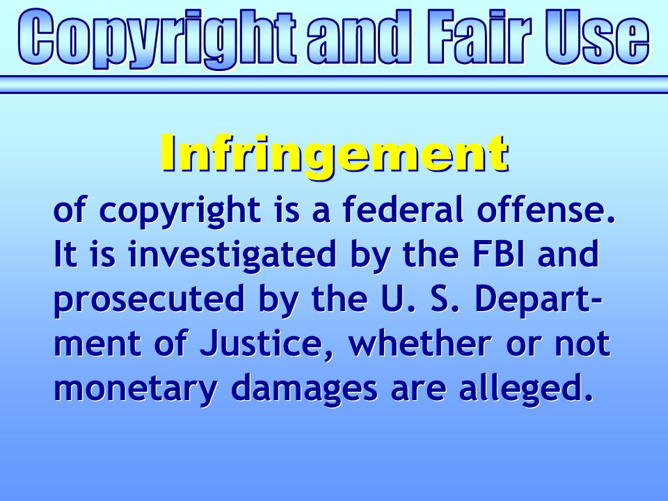 of copyright is a federal offense. It is investigated by the FBI and prosecuted by the U. S. Depart- ment of Justice, whether or not monetary damages
