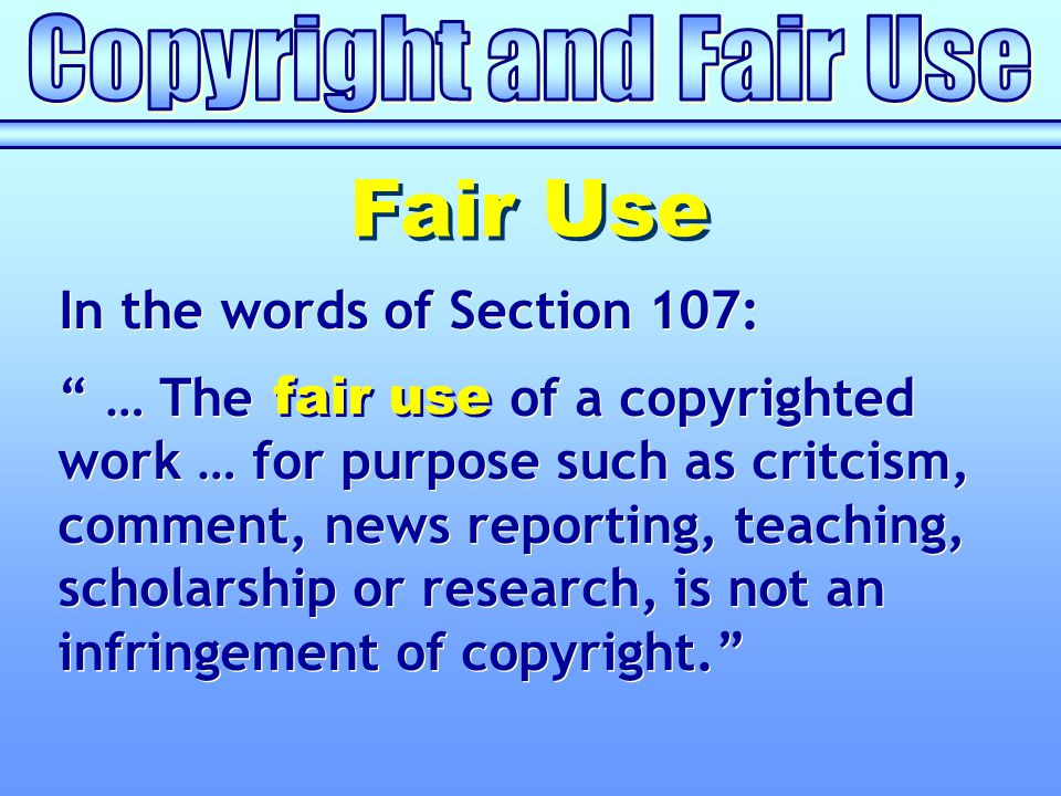 Fair Use In the words of Section 107: … The of a copyrighted work … for purpose such as critcism, comment, news reporting, teaching, scholarship or research, is not an infringement of copyright. fair use