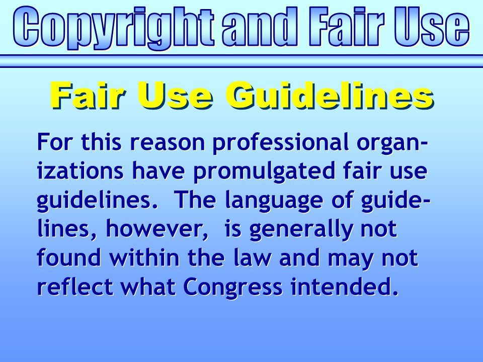 For this reason professional organ- izations have promulgated fair use guidelines. The language of guide- lines, however, is generally not found withi