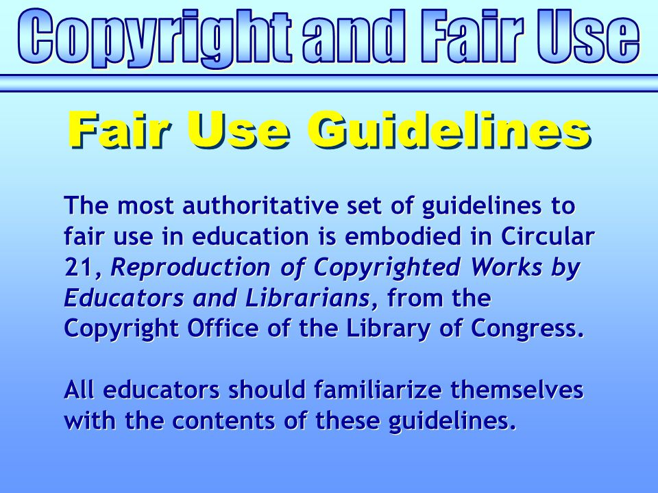 The most authoritative set of guidelines to fair use in education is embodied in Circular 21, Reproduction of Copyrighted Works by Educators and Librarians, from the Copyright Office of the Library of Congress.