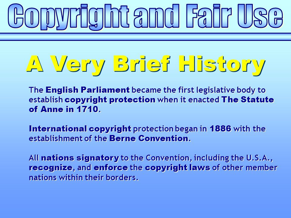 The English Parliament became the first legislative body to establish copyright protection when it enacted The Statute of Anne in 1710. International