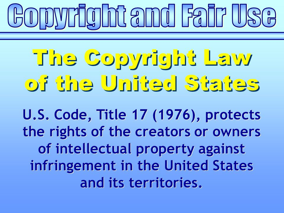 U.S. Code, Title 17 (1976), protects the rights of the creators or owners of intellectual property against infringement in the United States and its t