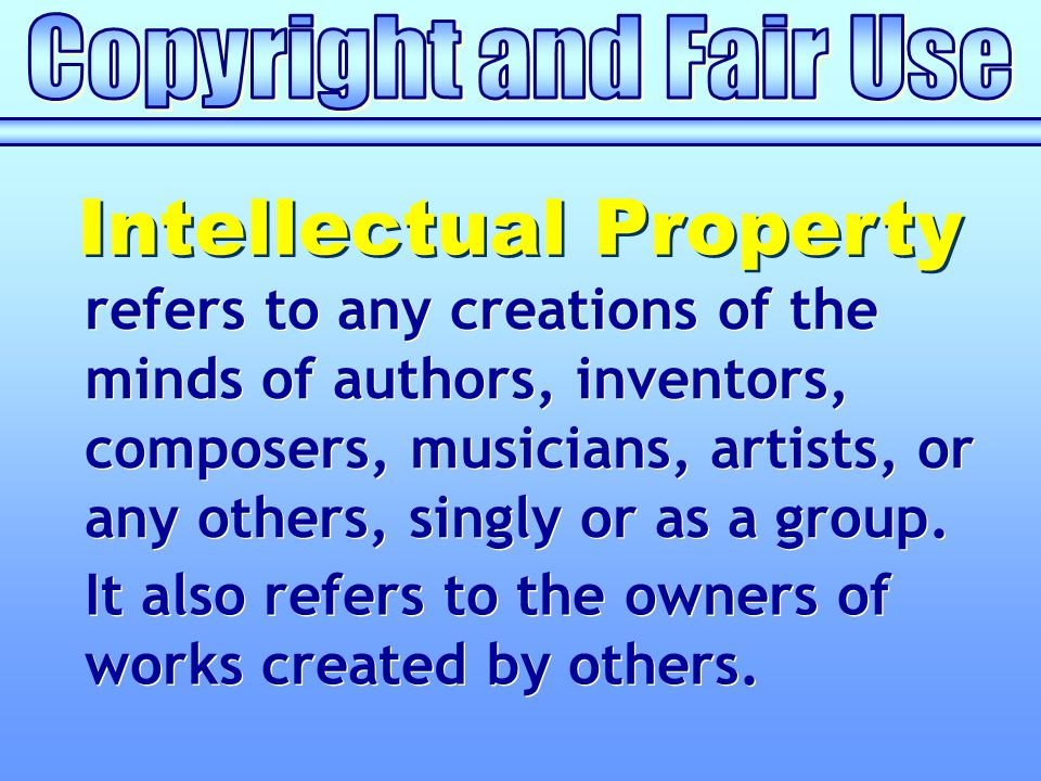 refers to any creations of the minds of authors, inventors, composers, musicians, artists, or any others, singly or as a group. Intellectual Property