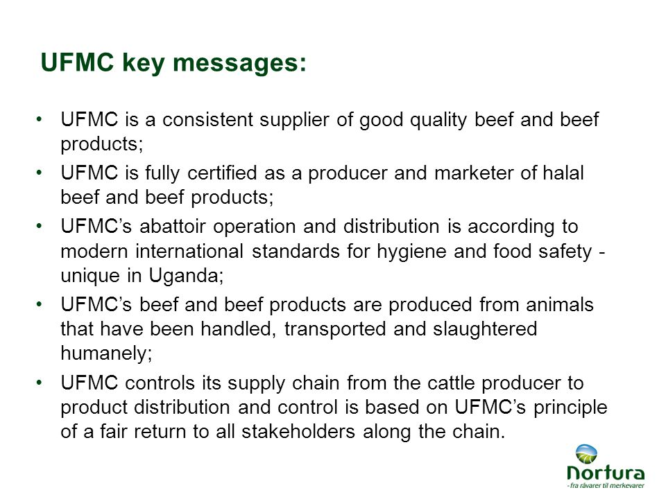 UFMC key messages: UFMC is a consistent supplier of good quality beef and beef products; UFMC is fully certified as a producer and marketer of halal beef and beef products; UFMC's abattoir operation and distribution is according to modern international standards for hygiene and food safety - unique in Uganda; UFMC's beef and beef products are produced from animals that have been handled, transported and slaughtered humanely; UFMC controls its supply chain from the cattle producer to product distribution and control is based on UFMC's principle of a fair return to all stakeholders along the chain.