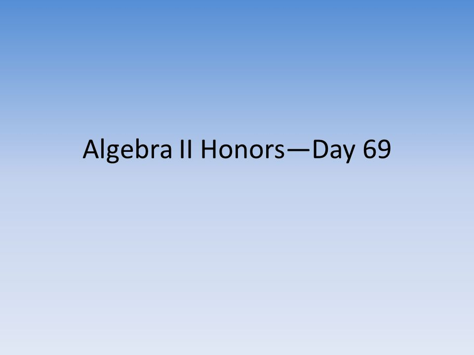 Algebra II Honors—Day 69