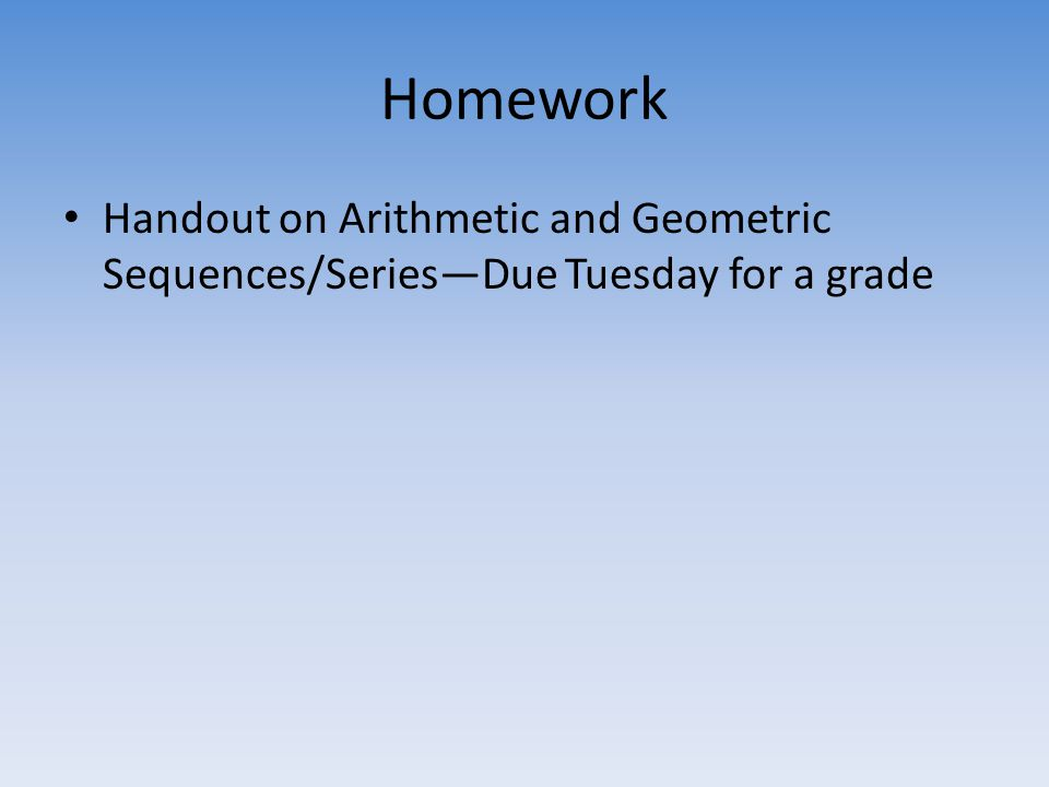 Homework Handout on Arithmetic and Geometric Sequences/Series—Due Tuesday for a grade