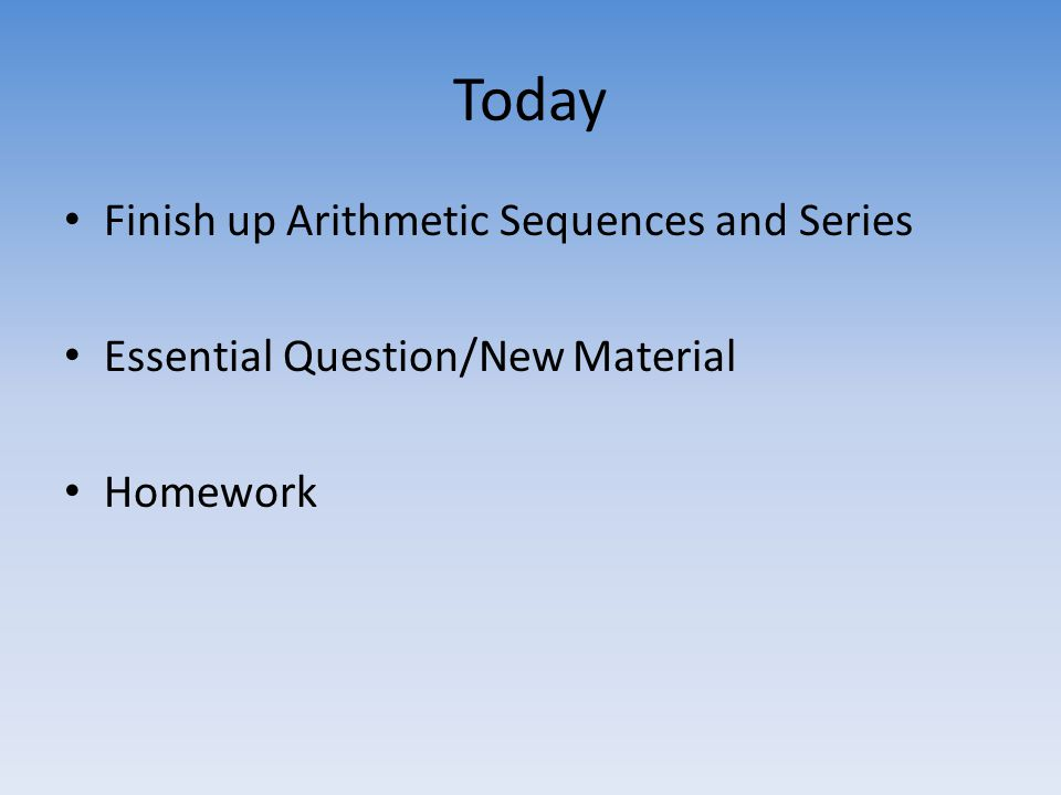 Today Finish up Arithmetic Sequences and Series Essential Question/New Material Homework