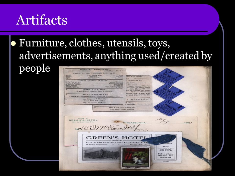 Artifacts Furniture, clothes, utensils, toys, advertisements, anything used/created by people