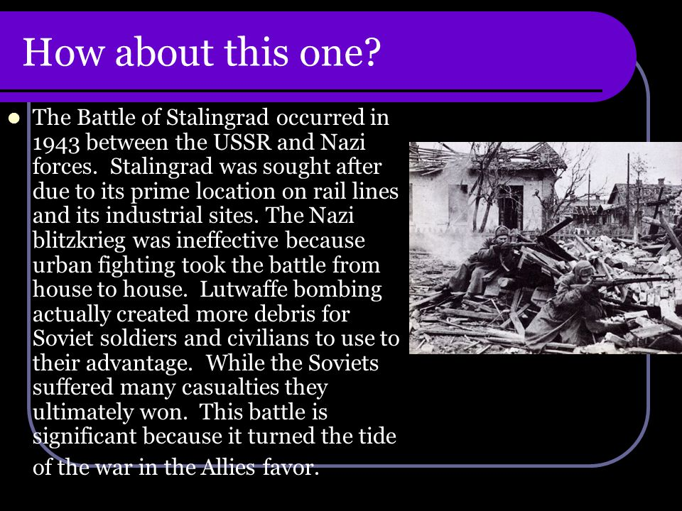 How about this one. The Battle of Stalingrad occurred in 1943 between the USSR and Nazi forces.