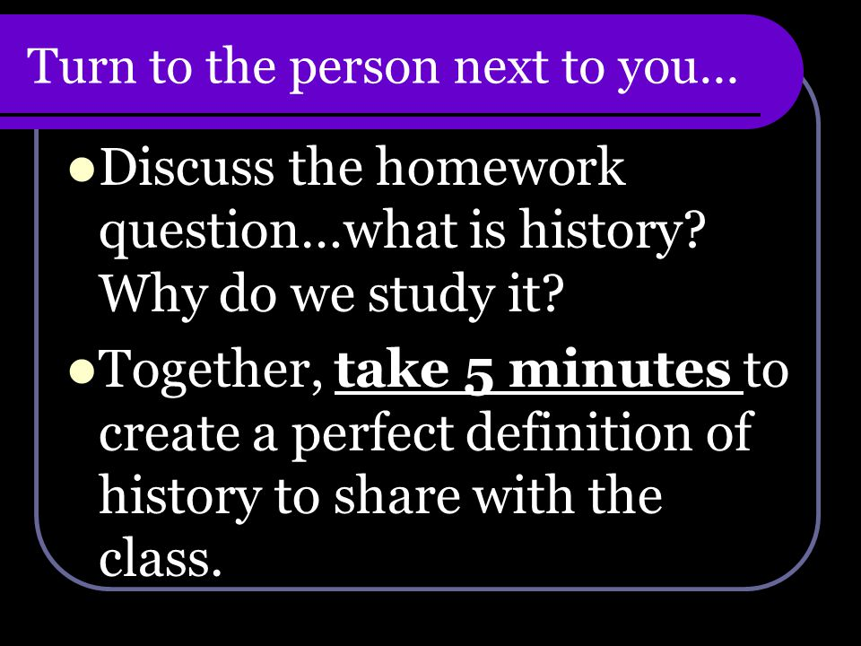 Turn to the person next to you… Discuss the homework question…what is history.