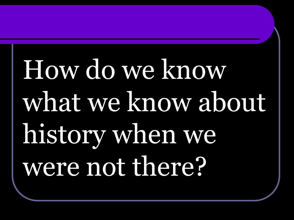 How do we know what we know about history when we were not there