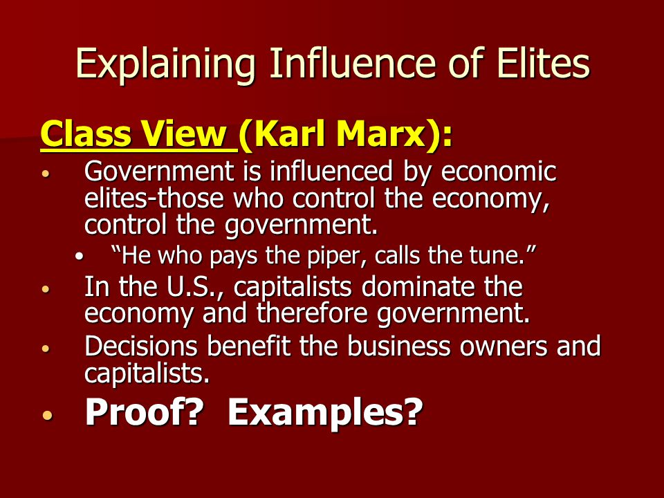 Explaining Influence of Elites Elitist Power (C Wright Mills): Tied to those in government making decisions based on political favors Tied to those in government making decisions based on political favors Coalition of corporations, military, and government officials dominate political power & make decisions on their behalf--iron triangles Coalition of corporations, military, and government officials dominate political power & make decisions on their behalf--iron triangles Many add media chiefs & labor officials to coalition—issues network Many add media chiefs & labor officials to coalition—issues network Proof.