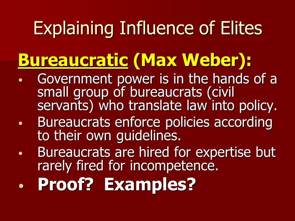 Explaining Influence of Elites Bureaucratic (Max Weber): Government power is in the hands of a small group of bureaucrats (civil servants) who transla