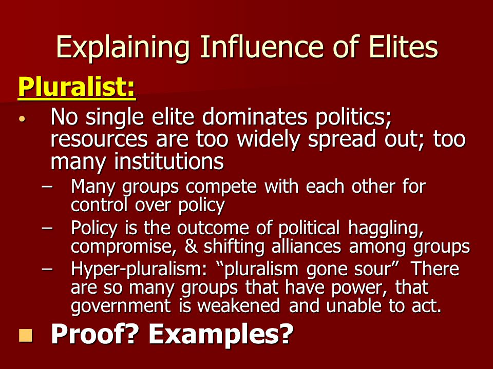 Explaining Influence of Elites Pluralist: No single elite dominates politics; resources are too widely spread out; too many institutions No single eli
