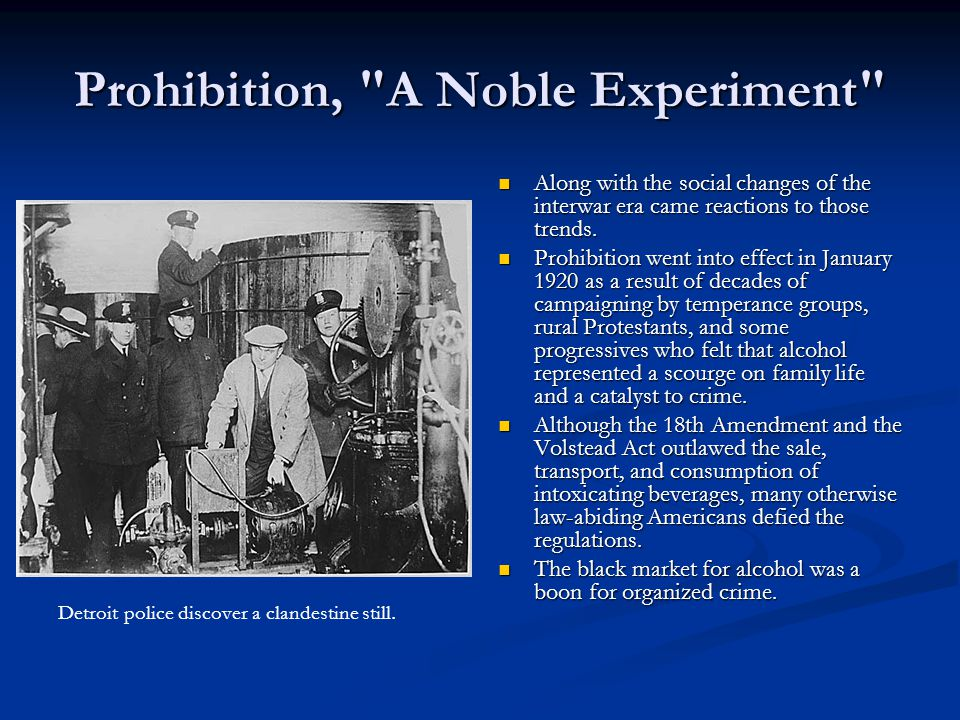 Prohibition, A Noble Experiment Along with the social changes of the interwar era came reactions to those trends.