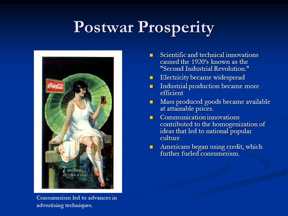 Postwar Prosperity Scientific and technical innovations caused the 1920's known as the Second Industrial Revolution. Electricity became widespread Industrial production became more efficient Mass produced goods became available at attainable prices.