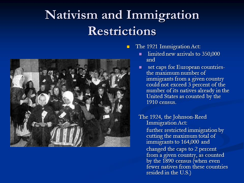 Nativism and Immigration Restrictions The 1921 Immigration Act: limited new arrivals to 350,000 and set caps for European countries- the maximum number of immigrants from a given country could not exceed 3 percent of the number of its natives already in the United States as counted by the 1910 census.
