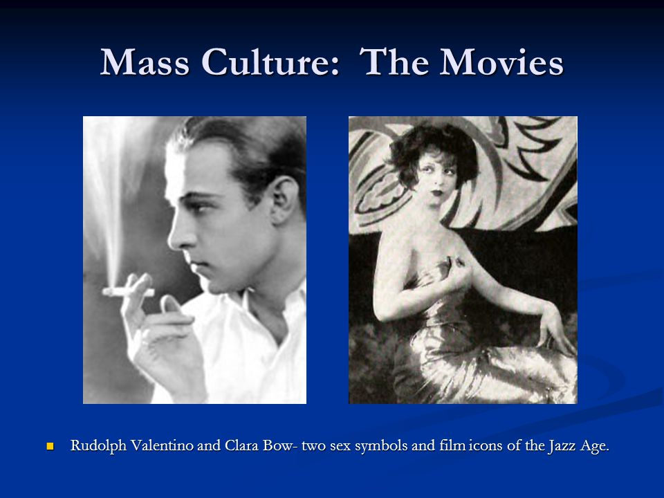 Mass Culture: The Movies Rudolph Valentino and Clara Bow- two sex symbols and film icons of the Jazz Age.