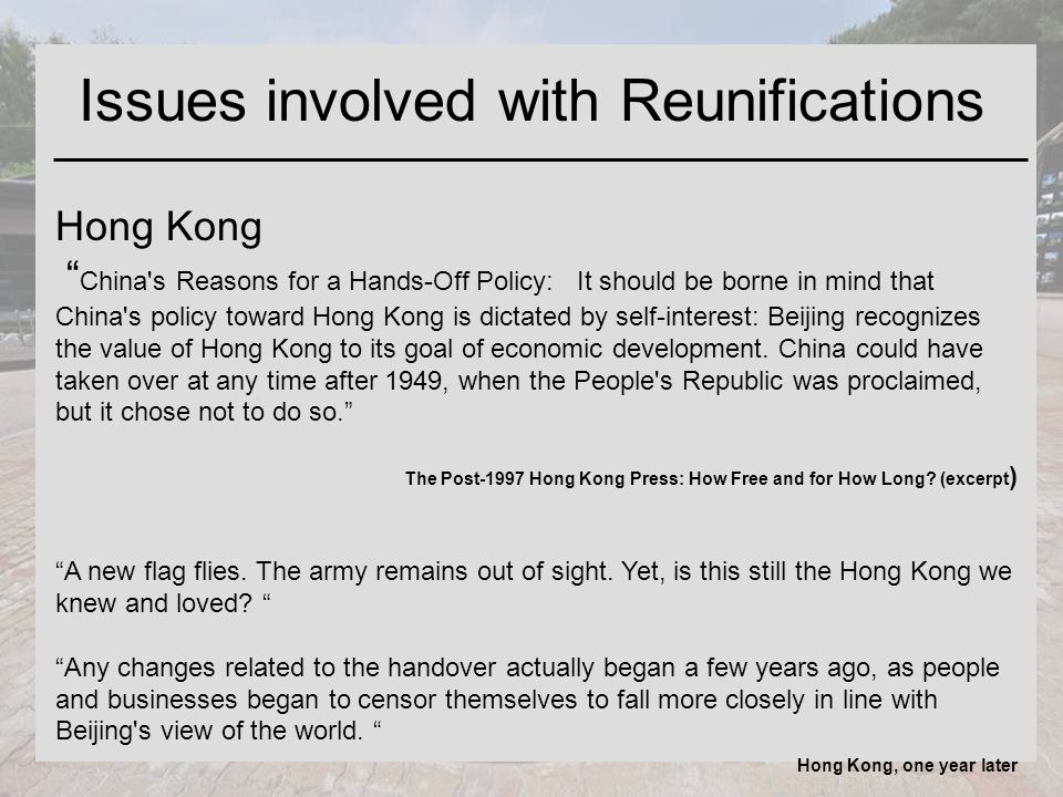 Issues involved with Reunifications Hong Kong China s Reasons for a Hands-Off Policy: It should be borne in mind that China s policy toward Hong Kong is dictated by self-interest: Beijing recognizes the value of Hong Kong to its goal of economic development.